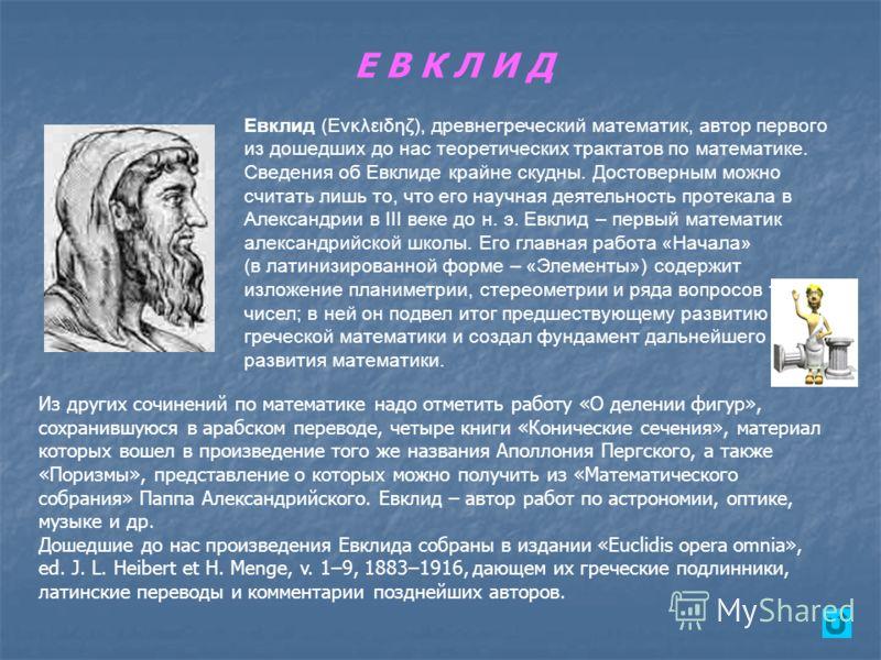 Е В К Л И Д Евклид (Eνκλειδηζ), древнегреческий математик, автор первого из дошедших до нас теоретических трактатов по математике. Сведения об Евклиде крайне скудны. Достоверным можно считать лишь то, что его научная деятельность протекала в Александ