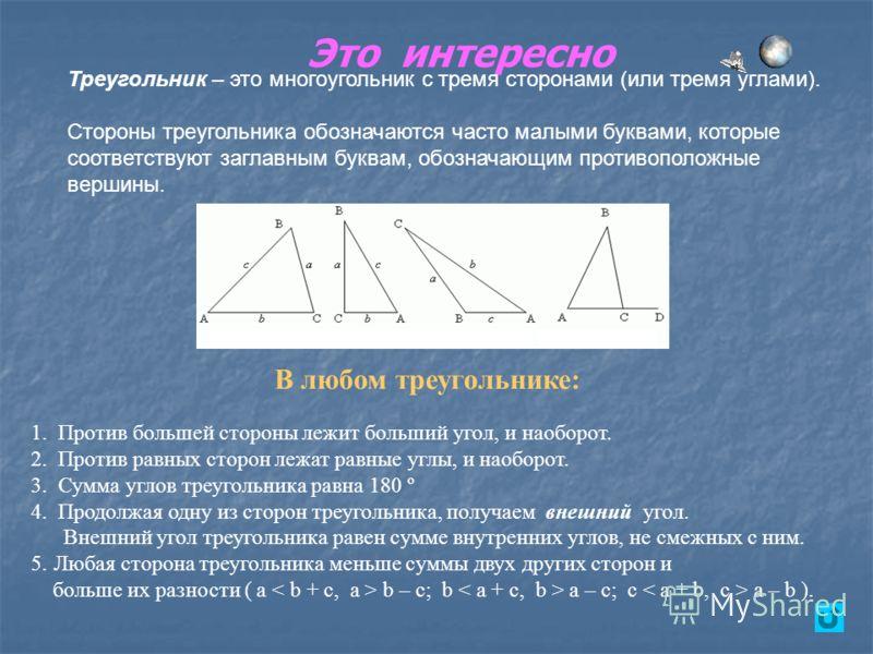 Это интересно Треугольник – это многоугольник с тремя сторонами (или тремя углами). Стороны треугольника обозначаются часто малыми буквами, которые соответствуют заглавным буквам, обозначающим противоположные вершины. В любом треугольнике: 1. Против