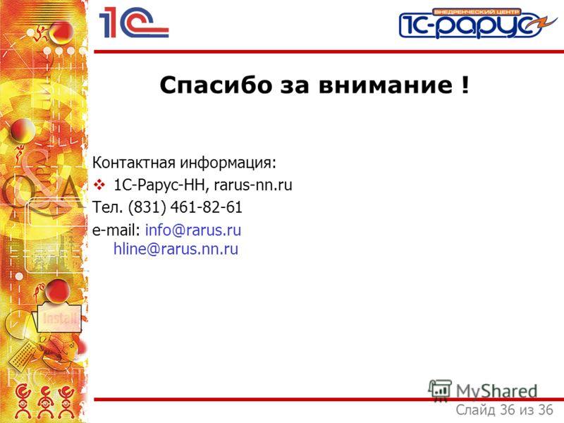 Слайд 36 из 36 Спасибо за внимание ! Контактная информация: 1С-Рарус-НН, rarus-nn.ru Тел. (831) 461-82-61 e-mail: info@rarus.ru hline@rarus.nn.ru
