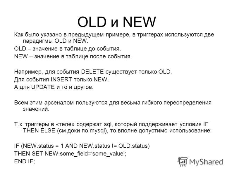 OLD и NEW Как было указано в предыдущем примере, в триггерах используются две парадигмы OLD и NEW. OLD – значение в таблице до события. NEW – значение в таблице после события. Например, для события DELETE существует только OLD. Для события INSERT тол