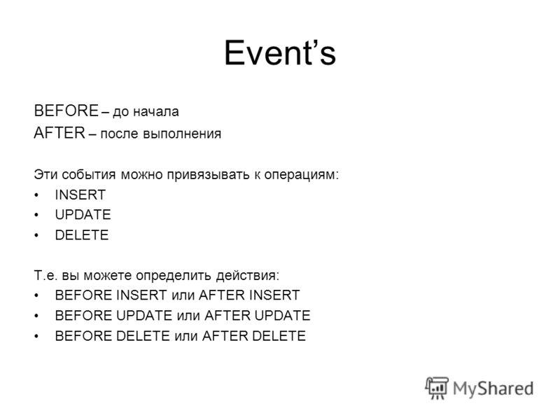 Events BEFORE – до начала AFTER – после выполнения Эти события можно привязывать к операциям: INSERT UPDATE DELETE Т.е. вы можете определить действия: BEFORE INSERT или AFTER INSERT BEFORE UPDATE или AFTER UPDATE BEFORE DELETE или AFTER DELETE