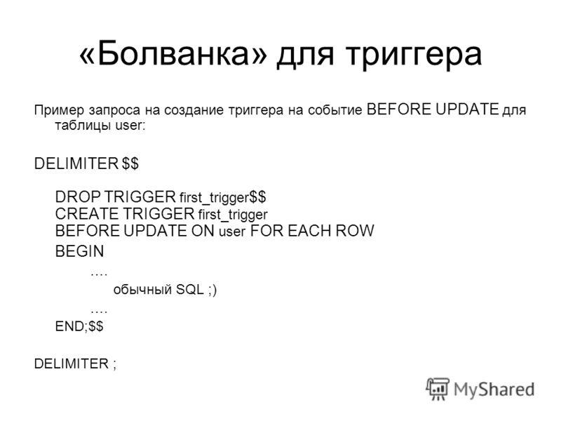 «Болванка» для триггера Пример запроса на создание триггера на событие BEFORE UPDATE для таблицы user: DELIMITER $$ DROP TRIGGER first_trigger $$ CREATE TRIGGER first_trigger BEFORE UPDATE ON user FOR EACH ROW BEGIN …. обычный SQL ;) …. END;$$ DELIMI