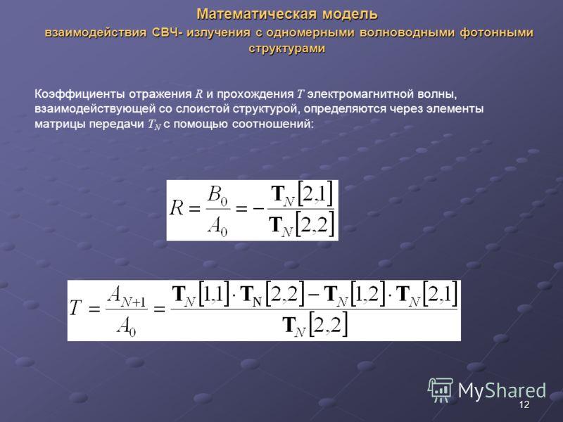 12 Математическая модель взаимодействия СВЧ- излучения с одномерными волноводными фотонными структурами Коэффициенты отражения R и прохождения T электромагнитной волны, взаимодействующей со слоистой структурой, определяются через элементы матрицы пер