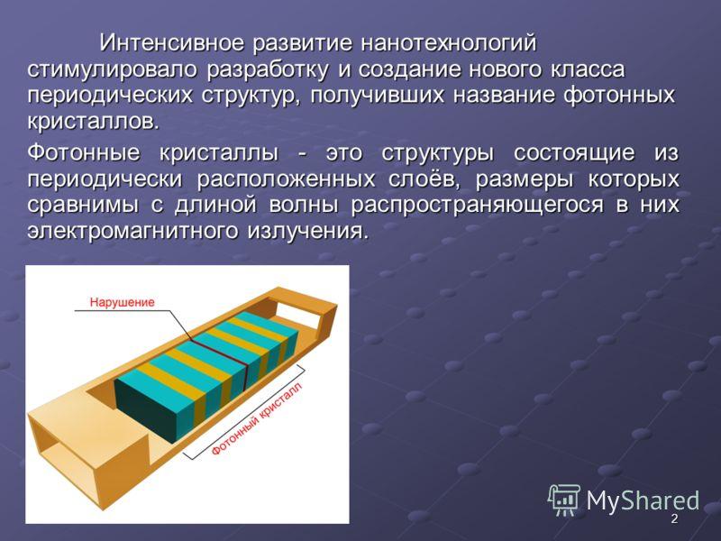 2 Интенсивное развитие нанотехнологий стимулировало разработку и создание нового класса периодических структур, получивших название фотонных кристаллов. Фотонные кристаллы - это структуры состоящие из периодически расположенных слоёв, размеры которых