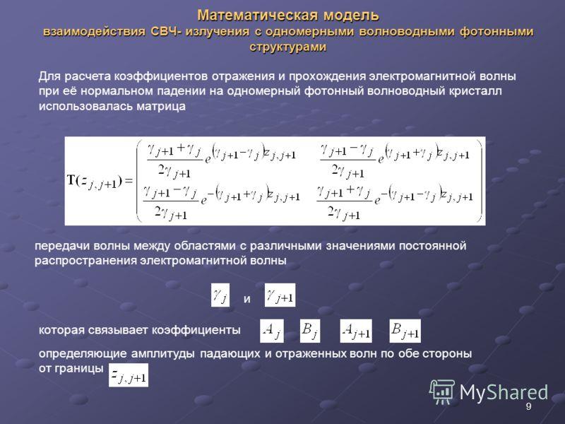 9 Математическая модель взаимодействия СВЧ- излучения с одномерными волноводными фотонными структурами Для расчета коэффициентов отражения и прохождения электромагнитной волны при её нормальном падении на одномерный фотонный волноводный кристалл испо