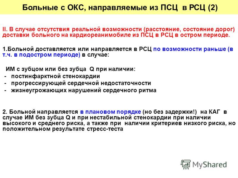 II. В случае отсутствия реальной возможности (расстояние, состояние дорог) доставки больного на кардиореанимобиле из ПСЦ в РСЦ в остром периоде. 1.Больной доставляется или направляется в РСЦ по возможности раньше (в т.ч. в подостром периоде) в случае