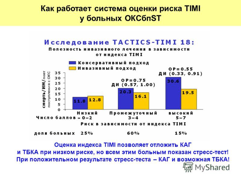 Оценка индекса TIMI позволяет отложить КАГ и ТБКА при низком риске, но всем этим больным показан стресс-тест! При положительном результате стресс-теста – КАГ и возможная ТБКА! Как работает система оценки риска TIMI у больных ОКСбпST