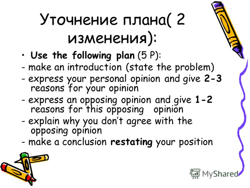Уточнение плана( 2 изменения): Use the following plan (5 Р): - make an introduction (state the problem) - express your personal opinion and give 2-3 reasons for your opinion - express an opposing opinion and give 1-2 reasons for this opposing opinion