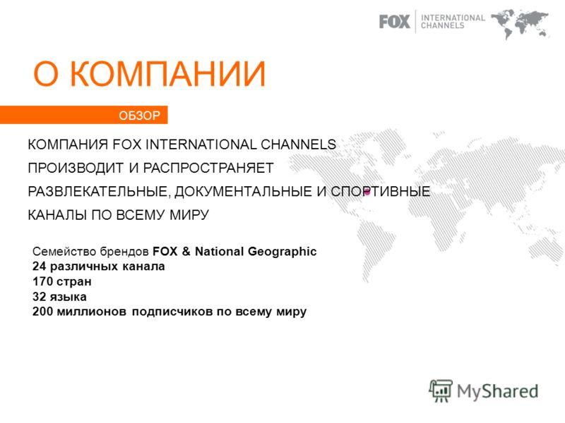 О КОМПАНИИ Семейство брендов FOX & National Geographic 24 различных канала 170 стран 32 языка 200 миллионов подписчиков по всему миру КОМПАНИЯ FOX INTERNATIONAL CHANNELS ПРОИЗВОДИТ И РАСПРОСТРАНЯЕТ РАЗВЛЕКАТЕЛЬНЫЕ, ДОКУМЕНТАЛЬНЫЕ И СПОРТИВНЫЕ КАНАЛЫ