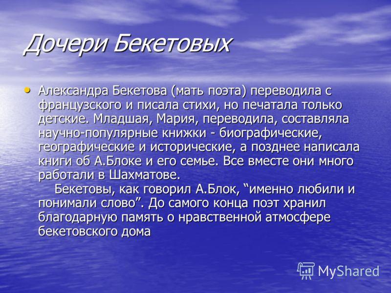 Дочери Бекетовых Александра Бекетова (мать поэта) переводила с французского и писала стихи, но печатала только детские. Младшая, Мария, переводила, составляла научно-популярные книжки - биографические, географические и исторические, а позднее написал