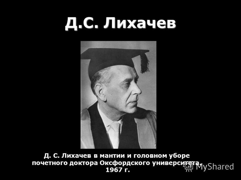 Д.С. Лихачев Д. С. Лихачев в мантии и головном уборе почетного доктора Оксфордского университета. 1967 г.