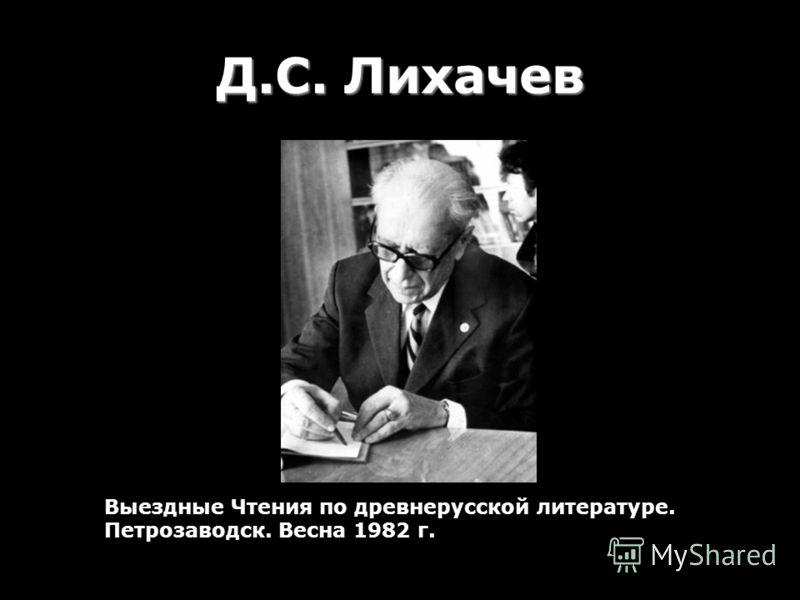 Д.С. Лихачев Выездные Чтения по древнерусской литературе. Петрозаводск. Весна 1982 г.