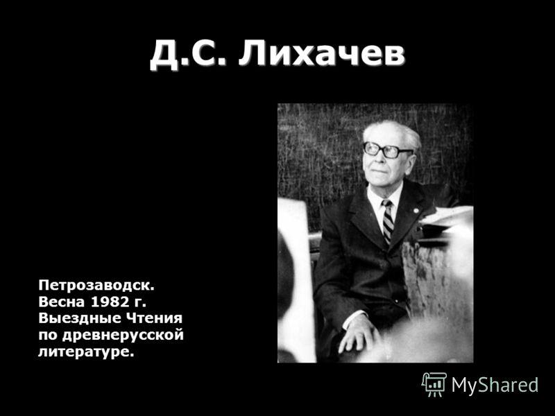 Д.С. Лихачев Петрозаводск. Весна 1982 г. Выездные Чтения по древнерусской литературе.