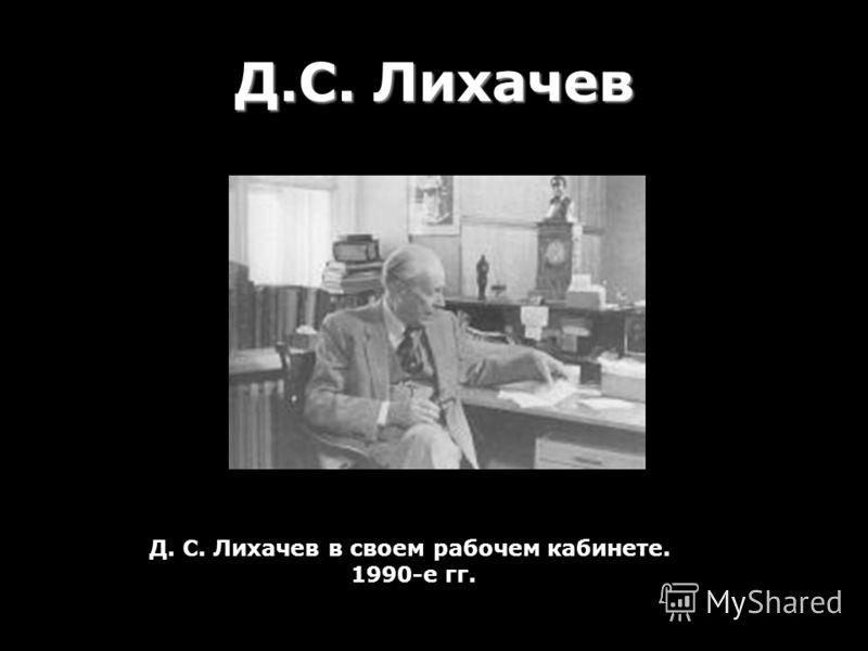 Д.С. Лихачев Д. С. Лихачев в своем рабочем кабинете. 1990-е гг.