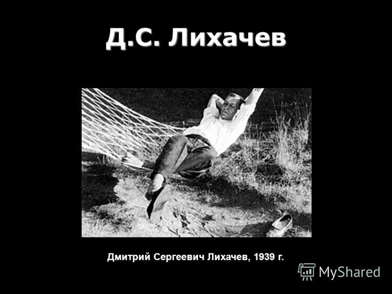 Д.С. Лихачев Дмитрий Сергеевич Лихачев, 1939 г.