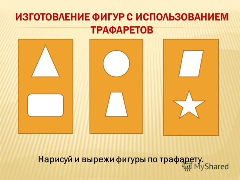 ИЗГОТОВЛЕНИЕ ФИГУР С ИСПОЛЬЗОВАНИЕМ ТРАФАРЕТОВ Нарисуй и вырежи фигуры по трафарету.