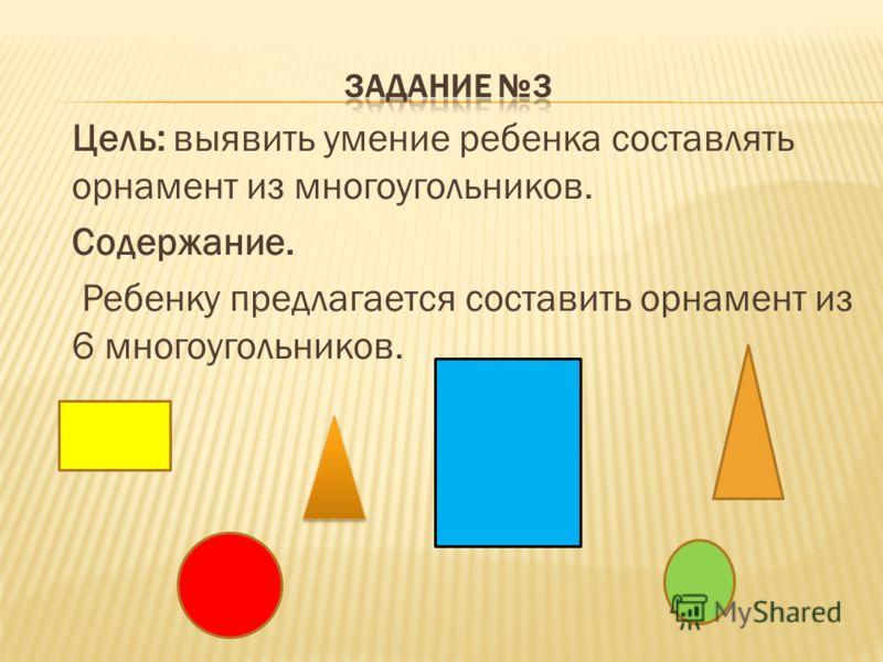 Цель: выявить умение ребенка составлять орнамент из многоугольников. Содержание. Ребенку предлагается составить орнамент из 6 многоугольников.