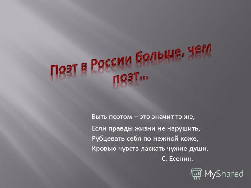 Быть поэтом – это значит то же, Если правды жизни не нарушить, Рубцевать себя по нежной коже, Кровью чувств ласкать чужие души. С. Есенин.