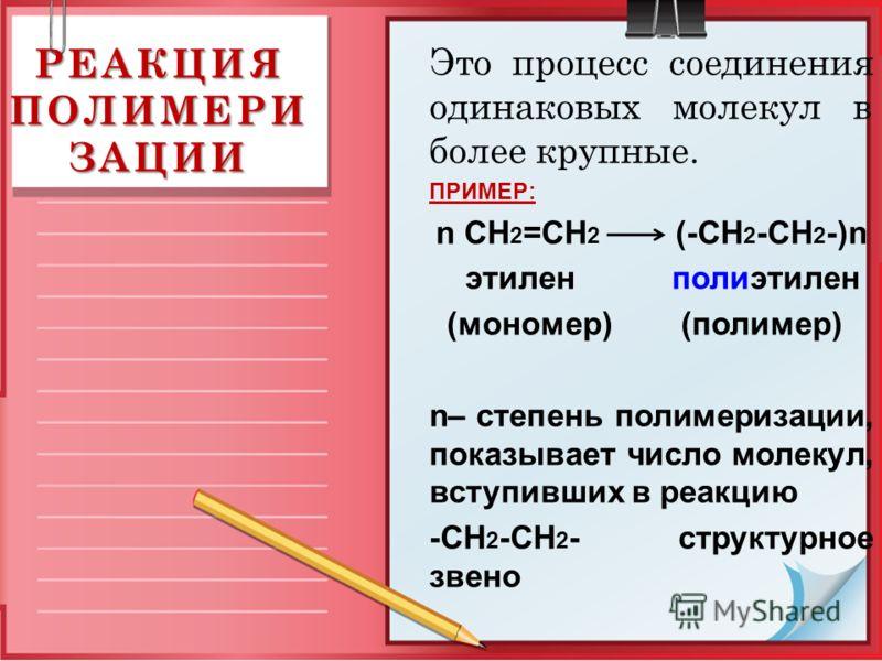 РЕАКЦИЯ ПОЛИМЕРИ ЗАЦИИ Это процесс соединения одинаковых молекул в более крупные. ПРИМЕР: n CH 2 =CH 2 (-CH 2 -CH 2 -)n этилен полиэтилен (мономер) (полимер) n– степень полимеризации, показывает число молекул, вступивших в реакцию -CH 2 -CH 2 - струк