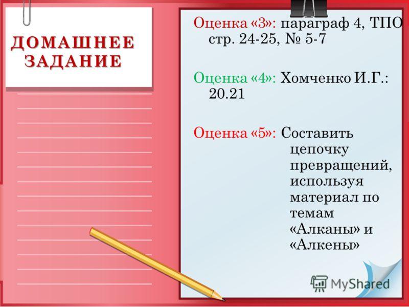 ДОМАШНЕЕ ЗАДАНИЕ Оценка «3»: параграф 4, ТПО стр. 24-25, 5-7 Оценка «4»: Хомченко И.Г.: 20.21 Оценка «5»: Составить цепочку превращений, используя материал по темам «Алканы» и «Алкены»