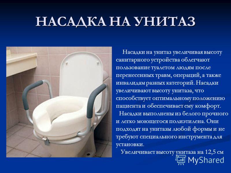 НАСАДКА НА УНИТАЗ Насадки на унитаз увеличивая высоту санитарного устройства облегчают пользование туалетом людям после перенесенных травм, операций, а также инвалидам разных категорий. Насадки увеличивают высоту унитаза, что способствует оптимальном