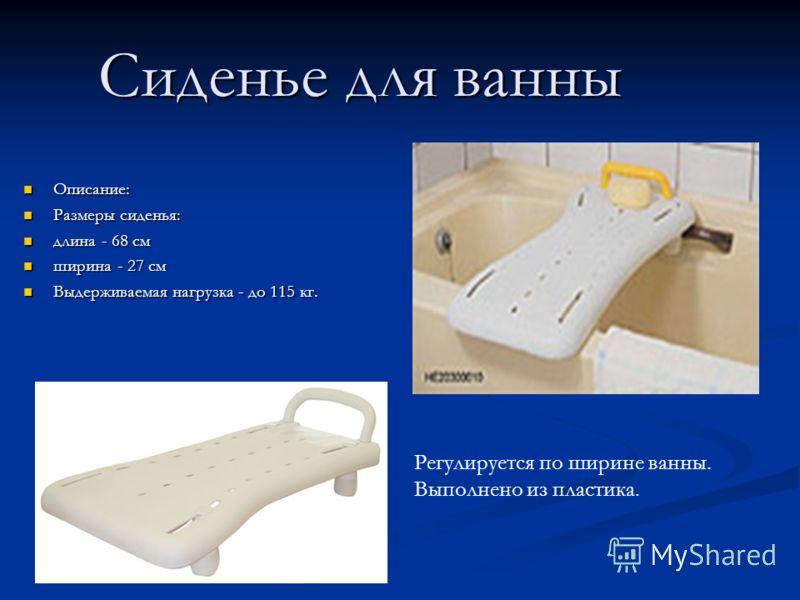 Сиденье для ванны Описание: Описание: Размеры сиденья: Размеры сиденья: длина - 68 см длина - 68 см ширина - 27 см ширина - 27 см Выдерживаемая нагрузка - до 115 кг. Выдерживаемая нагрузка - до 115 кг. Регулируется по ширине ванны. Выполнено из пласт