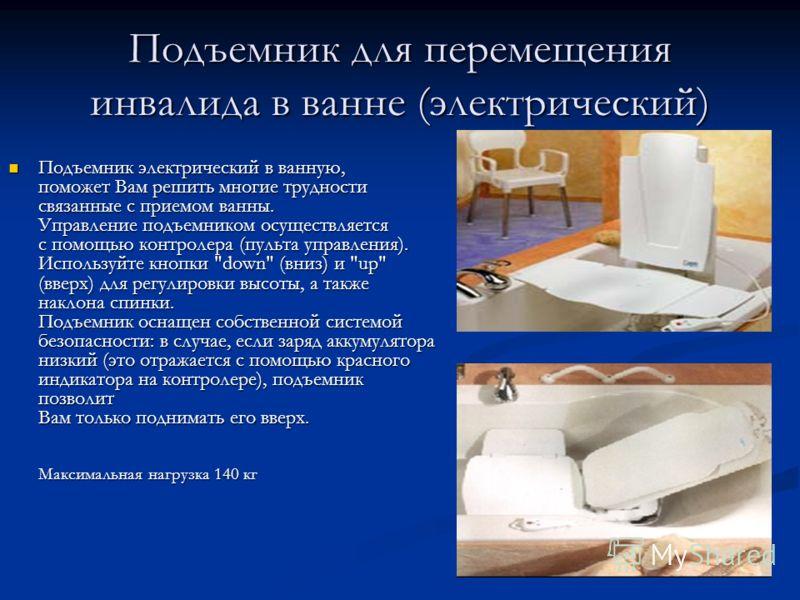 Подъемник для перемещения инвалида в ванне (электрический) Подъемник электрический в ванную, поможет Вам решить многие трудности связанные с приемом ванны. Управление подъемником осуществляется с помощью контролера (пульта управления). Используйте кн