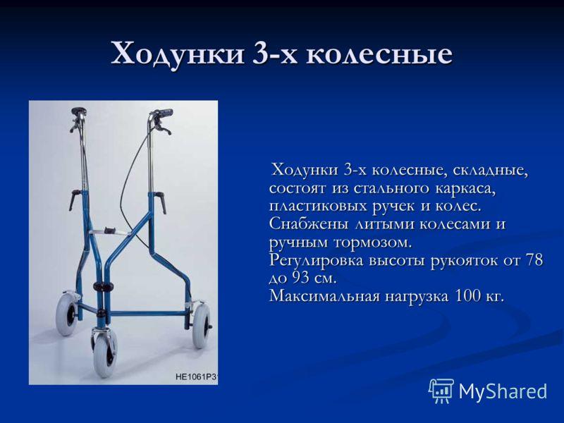 Ходунки 3-х колесные Ходунки 3-х колесные, складные, состоят из стального каркаса, пластиковых ручек и колес. Снабжены литыми колесами и ручным тормозом. Регулировка высоты рукояток от 78 до 93 см. Максимальная нагрузка 100 кг. Ходунки 3-х колесные,