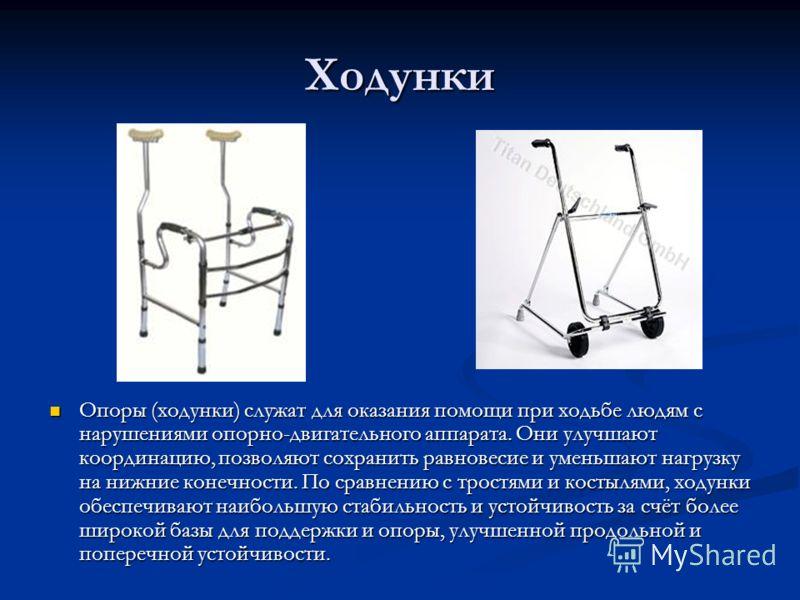 Ходунки Опоры (ходунки) служат для оказания помощи при ходьбе людям с нарушениями опорно-двигательного аппарата. Они улучшают координацию, позволяют сохранить равновесие и уменьшают нагрузку на нижние конечности. По сравнению с тростями и костылями,
