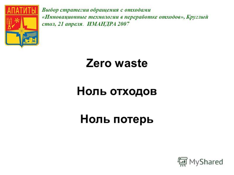 Выбор стратегии обращения с отходами «Инновационные технологии в переработке отходов», Круглый стол, 21 апреля. ИМАНДРА 2007 Zero waste Ноль отходов Ноль потерь