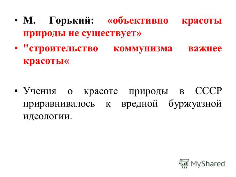 М. Горький: «объективно красоты природы не существует» строительство коммунизма важнее красоты« Учения о красоте природы в СССР приравнивалось к вредной буржуазной идеологии.
