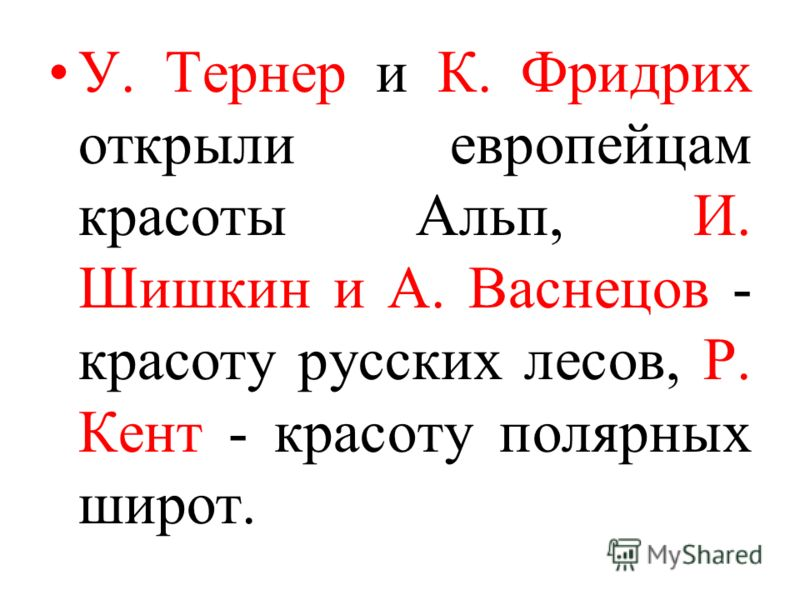 У. Тернер и К. Фридрих открыли европейцам красоты Альп, И. Шишкин и А. Васнецов - красоту русских лесов, Р. Кент - красоту полярных широт.