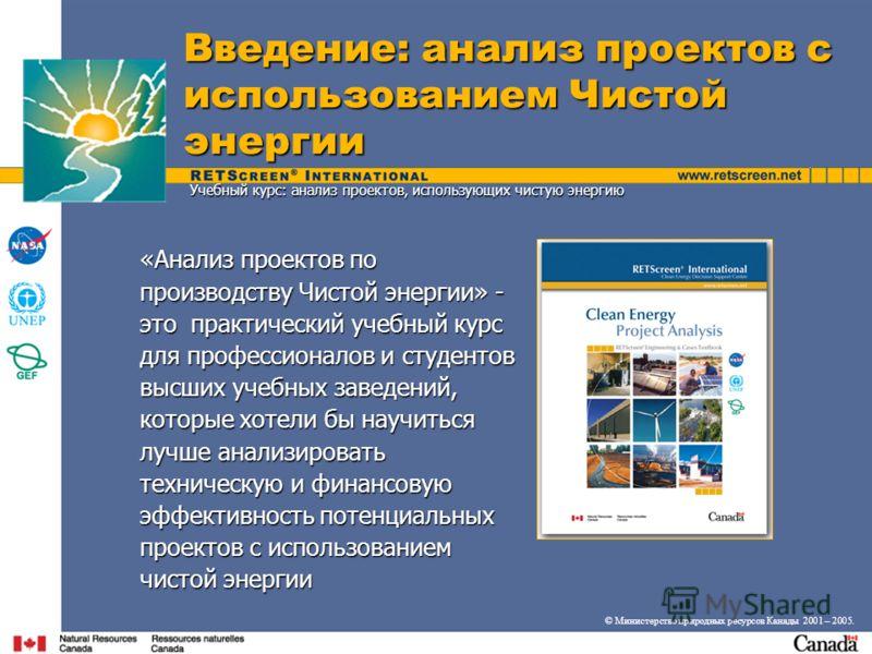 Введение: анализ проектов с использованием Чистой энергии © Министерство природных ресурсов Канады 2001 – 2005. «Анализ проектов по производству Чистой энергии» - это практический учебный курс для профессионалов и студентов высших учебных заведений,