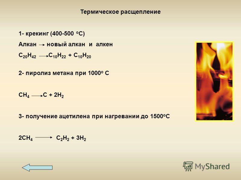 Термическое расщепление 1- крекинг (400-500 о С) Алкан новый алкан и алкен С 20 Н 42 С 10 Н 22 + С 10 Н 20 2- пиролиз метана при 1000 о С СН 4 С + 2Н 2 3- получение ацетилена при нагревании до 1500 о С 2СН 4 С2Н2 С2Н2 + 3Н 2
