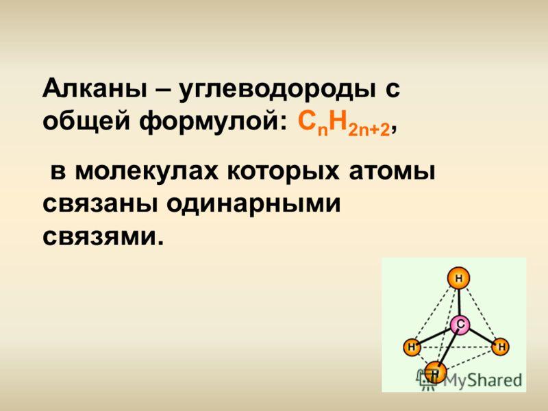 Алканы – углеводороды с общей формулой: С n H 2n+2, в молекулах которых атомы связаны одинарными связями.