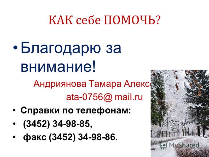 КАК себе ПОМОЧЬ? Благодарю за внимание! Андриянова Тамара Алексеевна ata-0756@ mail.ru Справки по телефонам: (3452) 34-98-85, факс (3452) 34-98-86.