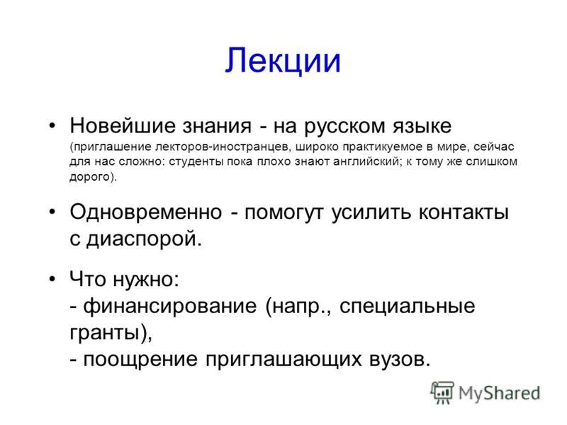 Лекции Новейшие знания - на русском языке (приглашение лекторов-иностранцев, широко практикуемое в мире, сейчас для нас сложно: студенты пока плохо знают английский; к тому же слишком дорого). Одновременно - помогут усилить контакты с диаспорой. Что
