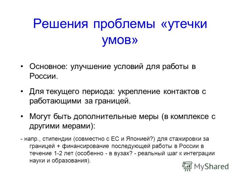 Решения проблемы «утечки умов» Основное: улучшение условий для работы в России. Для текущего периода: укрепление контактов с работающими за границей. Могут быть дополнительные меры (в комплексе с другими мерами): - напр., стипендии (совместно с ЕС и