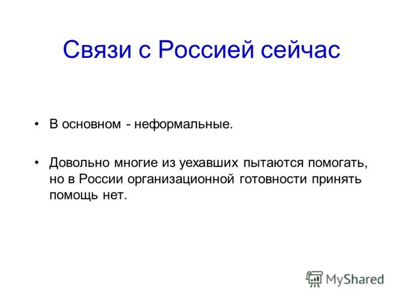 Связи с Россией сейчас В основном - неформальные. Довольно многие из уехавших пытаются помогать, но в России организационной готовности принять помощь нет.
