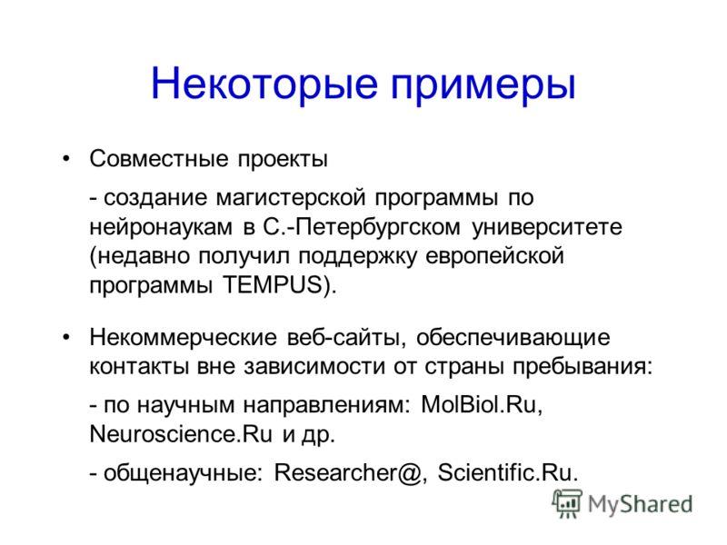 Некоторые примеры Совместные проекты - создание магистерской программы по нейронаукам в С.-Петербургском университете (недавно получил поддержку европейской программы TEMPUS). Некоммерческие веб-сайты, обеспечивающие контакты вне зависимости от стран