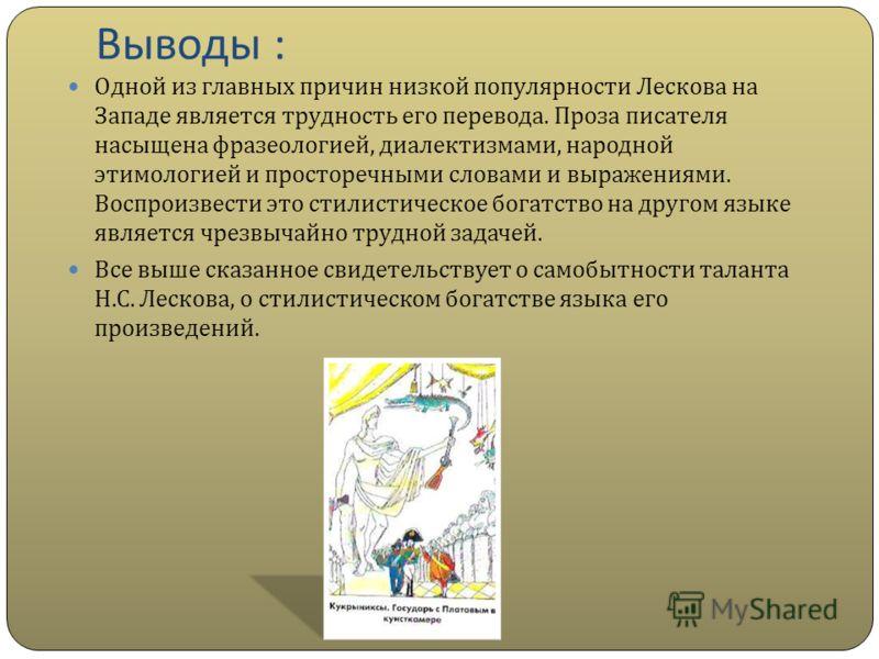 Выводы : Одной из главных причин низкой популярности Лескова на Западе является трудность его перевода. Проза писателя насыщена фразеологией, диалектизмами, народной этимологией и просторечными словами и выражениями. Воспроизвести это стилистическое