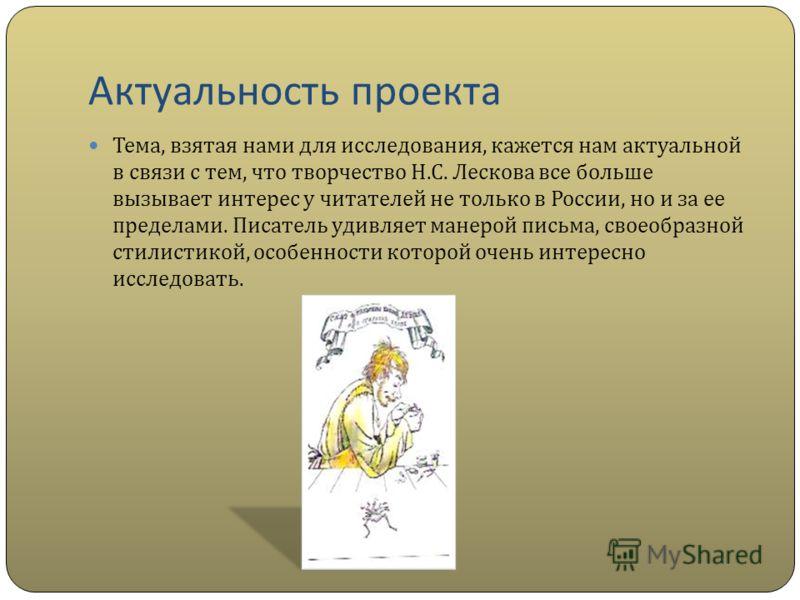 Актуальность проекта Тема, взятая нами для исследования, кажется нам актуальной в связи с тем, что творчество Н. С. Лескова все больше вызывает интерес у читателей не только в России, но и за ее пределами. Писатель удивляет манерой письма, своеобразн