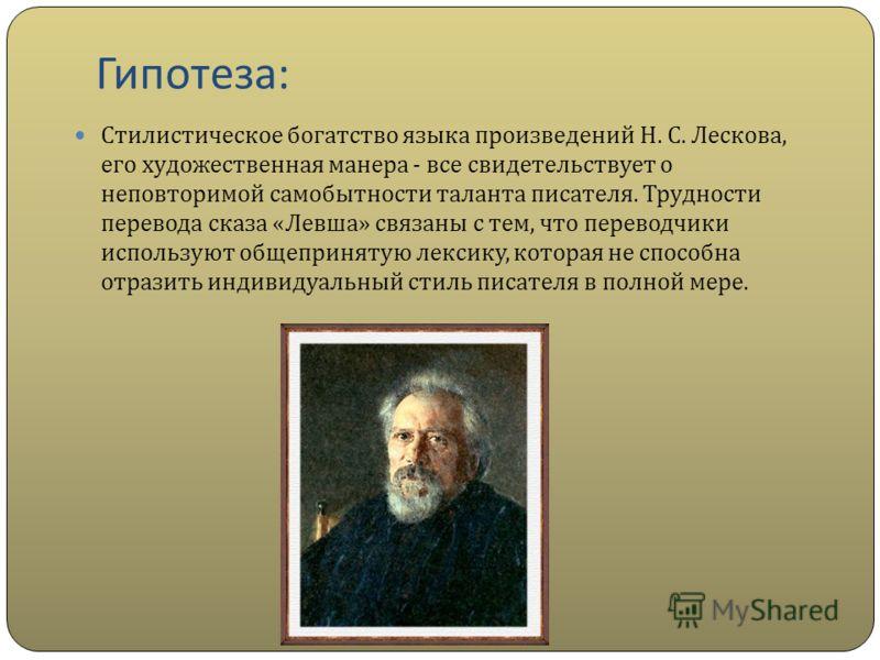 Гипотеза : Стилистическое богатство языка произведений Н. С. Лескова, его художественная манера - все свидетельствует о неповторимой самобытности таланта писателя. Трудности перевода сказа « Левша » связаны с тем, что переводчики используют общеприня