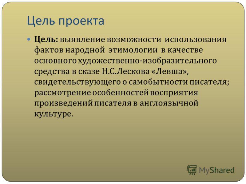 Цель проекта Цель : выявление возможности использования фактов народной этимологии в качестве основного художественно - изобразительного средства в сказе Н. С. Лескова « Левша », свидетельствующего о самобытности писателя ; рассмотрение особенностей