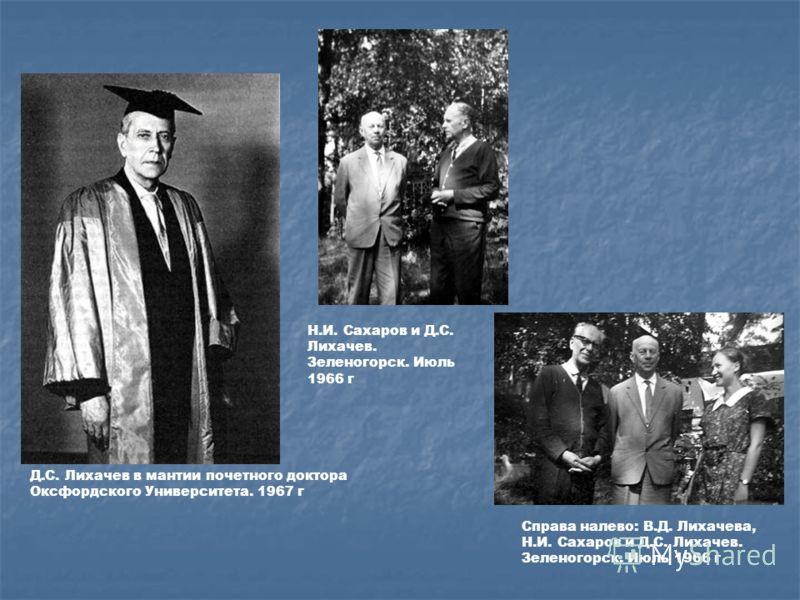 Н.И. Сахаров и Д.С. Лихачев. Зеленогорск. Июль 1966 г Справа налево: В.Д. Лихачева, Н.И. Сахаров и Д.С. Лихачев. Зеленогорск. Июль 1966 г Д.С. Лихачев в мантии почетного доктора Оксфордского Университета. 1967 г