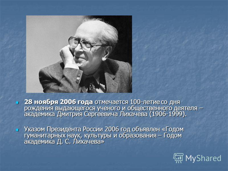 28 ноября 2006 года отмечается 100-летие со дня рождения выдающегося ученого и общественного деятеля – академика Дмитрия Сергеевича Лихачева (1906-1999). 28 ноября 2006 года отмечается 100-летие со дня рождения выдающегося ученого и общественного дея