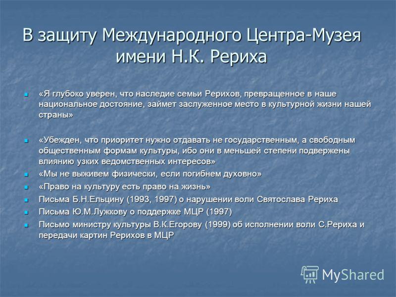 В защиту Международного Центра-Музея имени Н.К. Рериха «Я глубоко уверен, что наследие семьи Рерихов, превращенное в наше национальное достояние, займет заслуженное место в культурной жизни нашей страны» «Я глубоко уверен, что наследие семьи Рерихов,