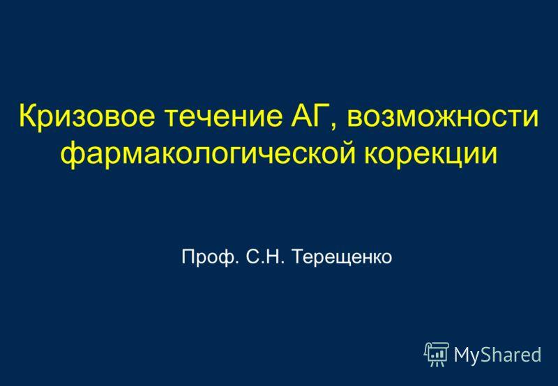 Кризовое течение АГ, возможности фармакологической корекции Проф. С.Н. Терещенко