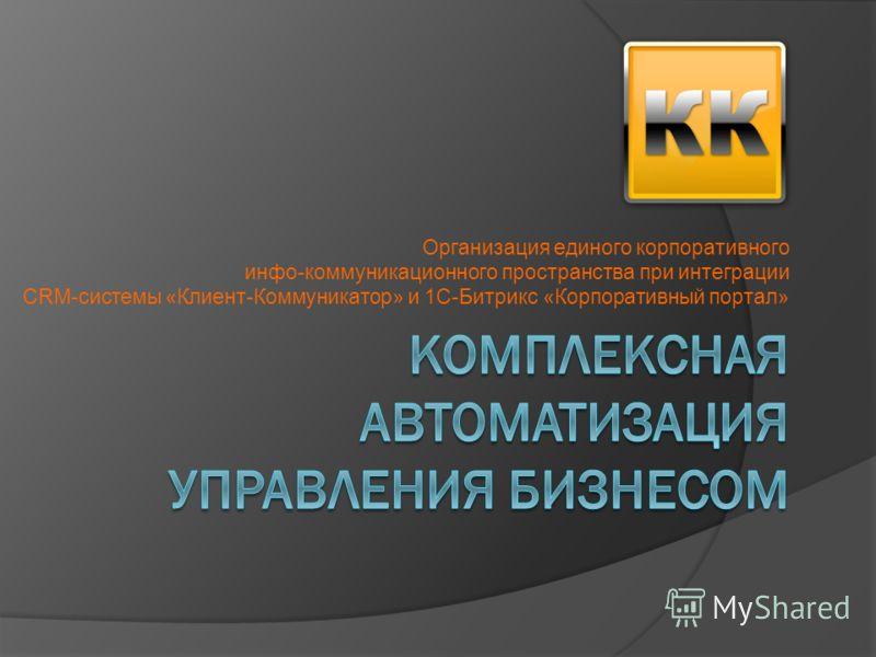 Организация единого корпоративного инфо-коммуникационного пространства при интеграции CRM-системы «Клиент-Коммуникатор» и 1С-Битрикс «Корпоративный портал»