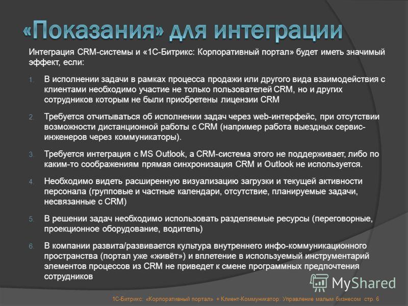 стр. 6 Интеграция CRM-системы и «1С-Битрикс: Корпоративный портал» будет иметь значимый эффект, если: 1. В исполнении задачи в рамках процесса продажи или другого вида взаимодействия с клиентами необходимо участие не только пользователей CRM, но и др